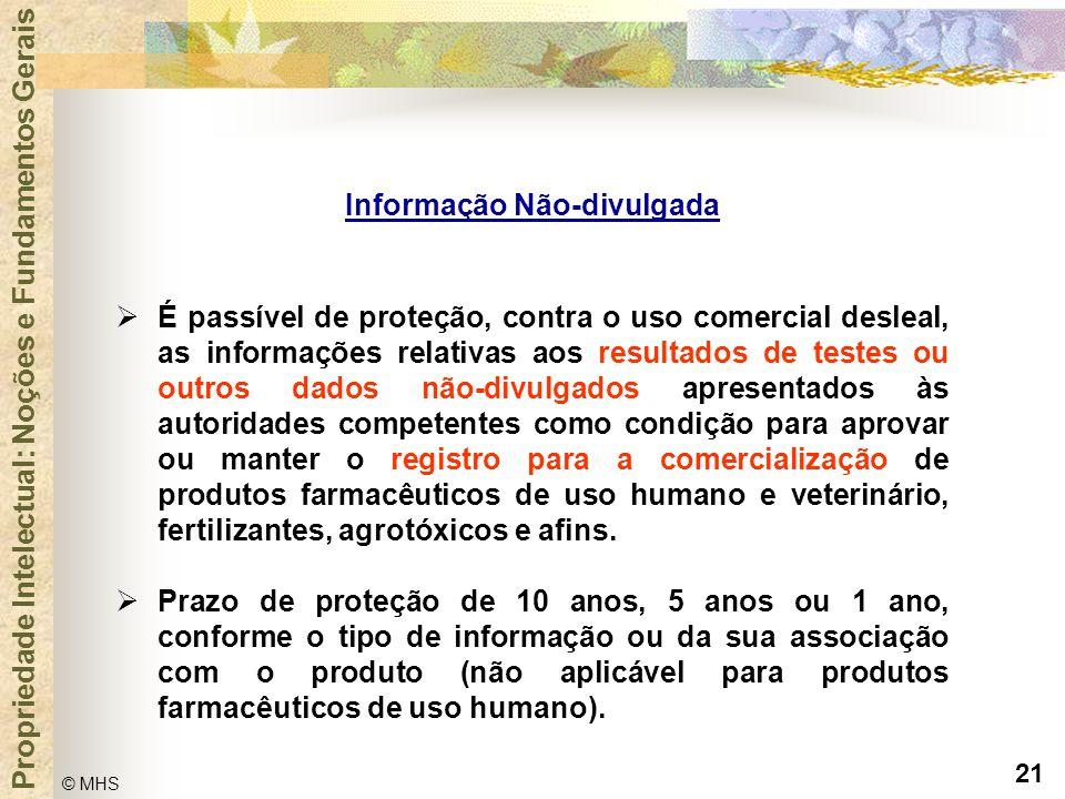 21 © MHS Propriedade Intelectual: Noções e Fundamentos Gerais Informação Não-divulgada  É passível de proteção, contra o uso comercial desleal, as in
