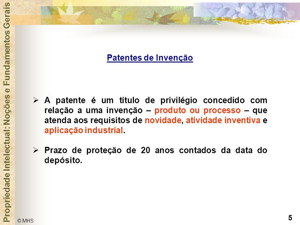 5 © MHS Propriedade Intelectual: Noções e Fundamentos Gerais Patentes de Invenção  A patente é um título de privilégio concedido com relação a uma in