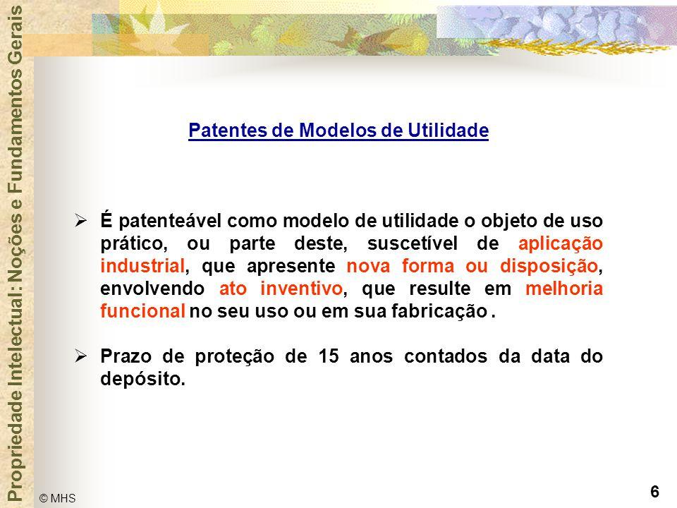 6 © MHS Propriedade Intelectual: Noções e Fundamentos Gerais Patentes de Modelos de Utilidade  É patenteável como modelo de utilidade o objeto de uso