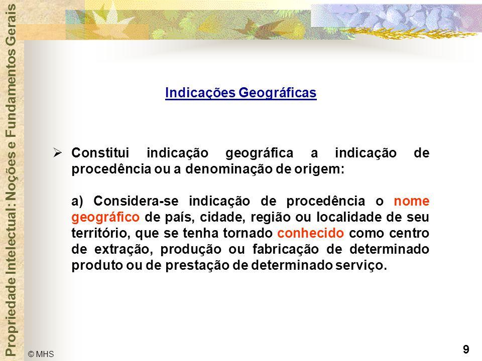 9 © MHS Propriedade Intelectual: Noções e Fundamentos Gerais Indicações Geográficas  Constitui indicação geográfica a indicação de procedência ou a d
