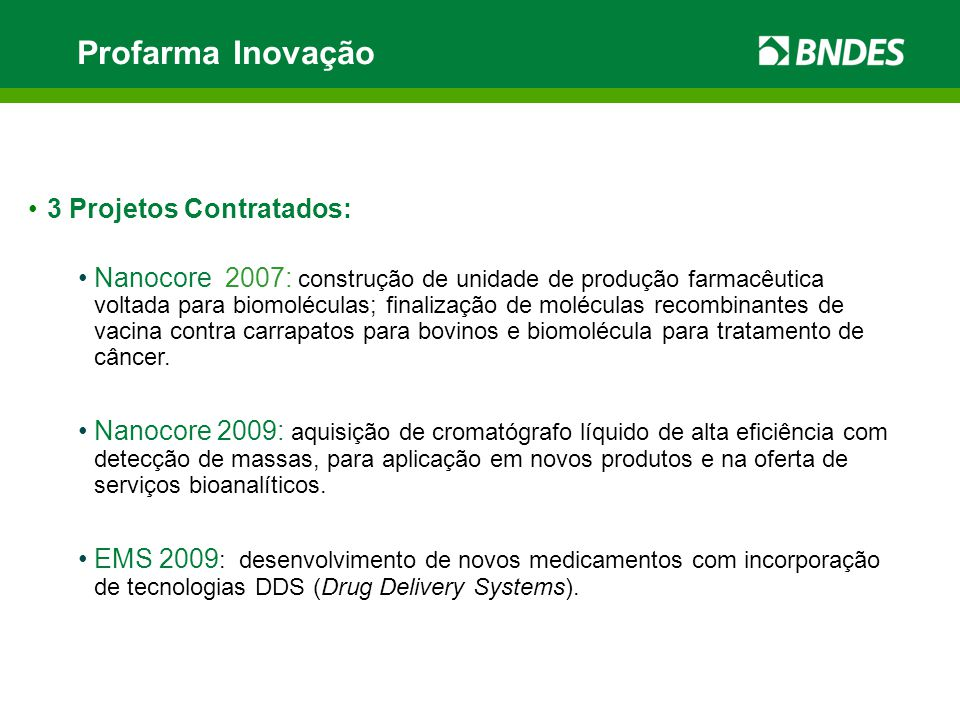 Profarma Inovação 3 Projetos Contratados: Nanocore 2007: construção de unidade de produção farmacêutica voltada para biomoléculas; finalização de moléculas recombinantes de vacina contra carrapatos para bovinos e biomolécula para tratamento de câncer.