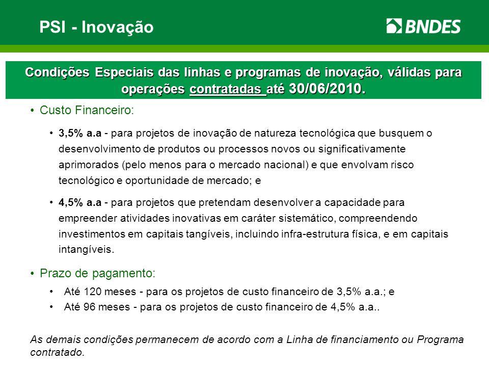 PSI - Inovação Condições Especiais das linhas e programas de inovação, válidas para operações contratadas até 30/06/2010. Custo Financeiro: 3,5% a.a -