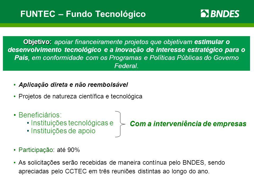 FUNTEC – Fundo Tecnológico Objetivo: Objetivo: apoiar financeiramente projetos que objetivam estimular o desenvolvimento tecnológico e a inovação de interesse estratégico para o País, em conformidade com os Programas e Políticas Públicas do Governo Federal.