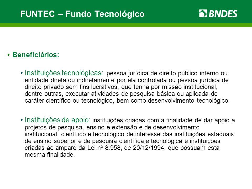 FUNTEC – Fundo Tecnológico Beneficiários: Instituições tecnológicas: pessoa jurídica de direito público interno ou entidade direta ou indiretamente po