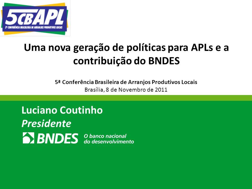 Uma nova geração de políticas para APLs e a contribuição do BNDES Luciano Coutinho Presidente 5ª Conferência Brasileira de Arranjos Produtivos Locais Brasília, 8 de Novembro de 2011