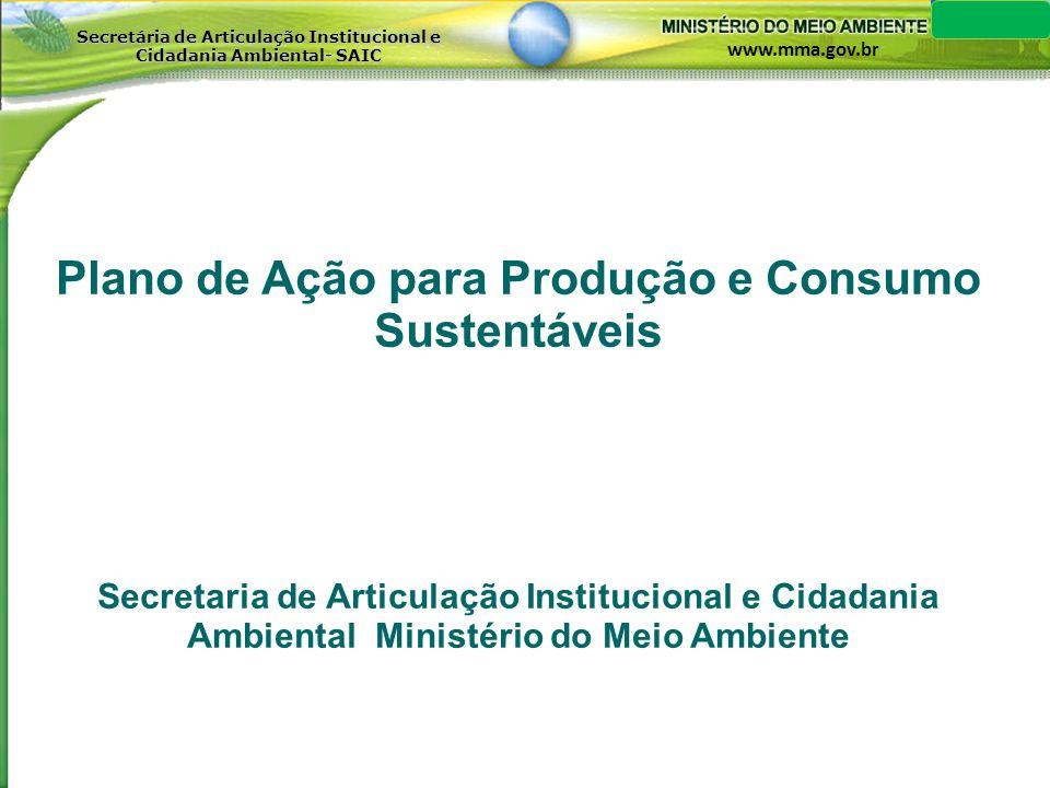 www.mma.gov.br Secretária de Articulação Institucional e Cidadania Ambiental- SAIC APRESENTAÇÃO O Plano de Ação para Produção e Consumo Sustentáveis é um plano Nacional que, alinhado às ações do Processo de Marrakech, visa fomentar no Brasil um vigoroso e contínuo processo de mudanças e incentivos para o desenvolvimento de padrões de produção e consumo sustentáveis.