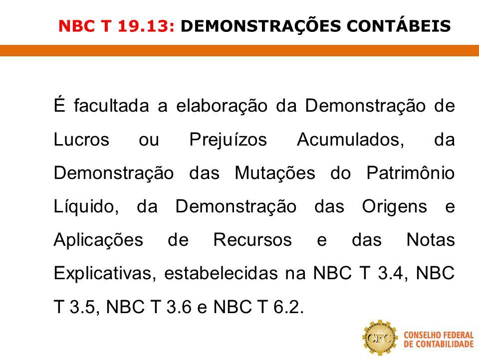 NBC T 19.13: DEMONSTRAÇÕES CONTÁBEIS É facultada a elaboração da Demonstração de Lucros ou Prejuízos Acumulados, da Demonstração das Mutações do Patri