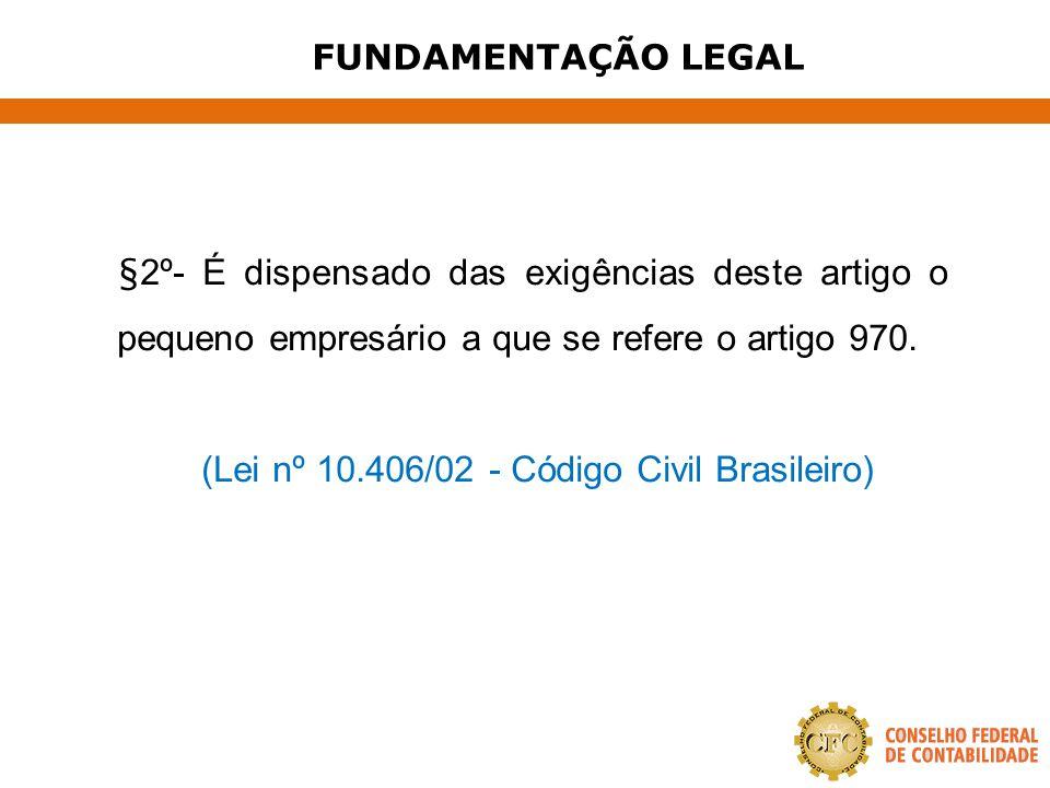 FUNDAMENTAÇÃO LEGAL §2º- É dispensado das exigências deste artigo o pequeno empresário a que se refere o artigo 970. (Lei nº 10.406/02 - Código Civil