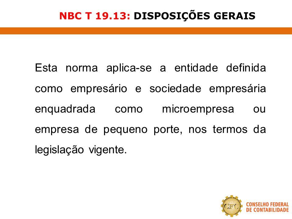 NBC T 19.13: DISPOSIÇÕES GERAIS Esta norma aplica-se a entidade definida como empresário e sociedade empresária enquadrada como microempresa ou empres
