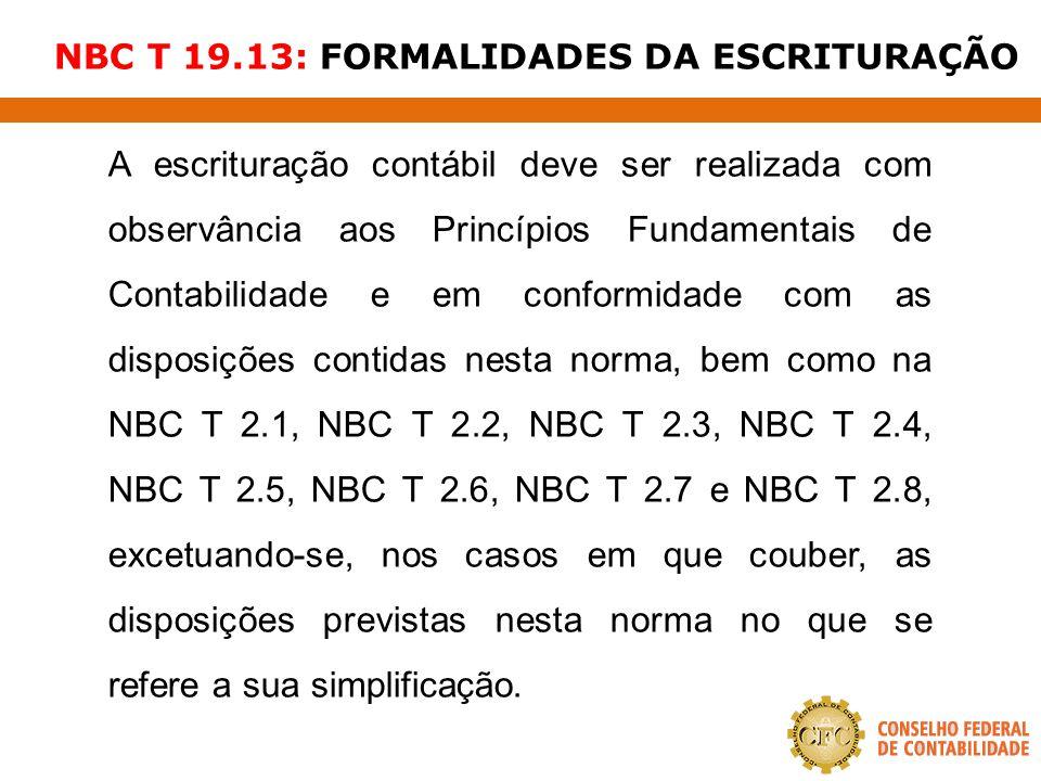 NBC T 19.13: FORMALIDADES DA ESCRITURAÇÃO A escrituração contábil deve ser realizada com observância aos Princípios Fundamentais de Contabilidade e em