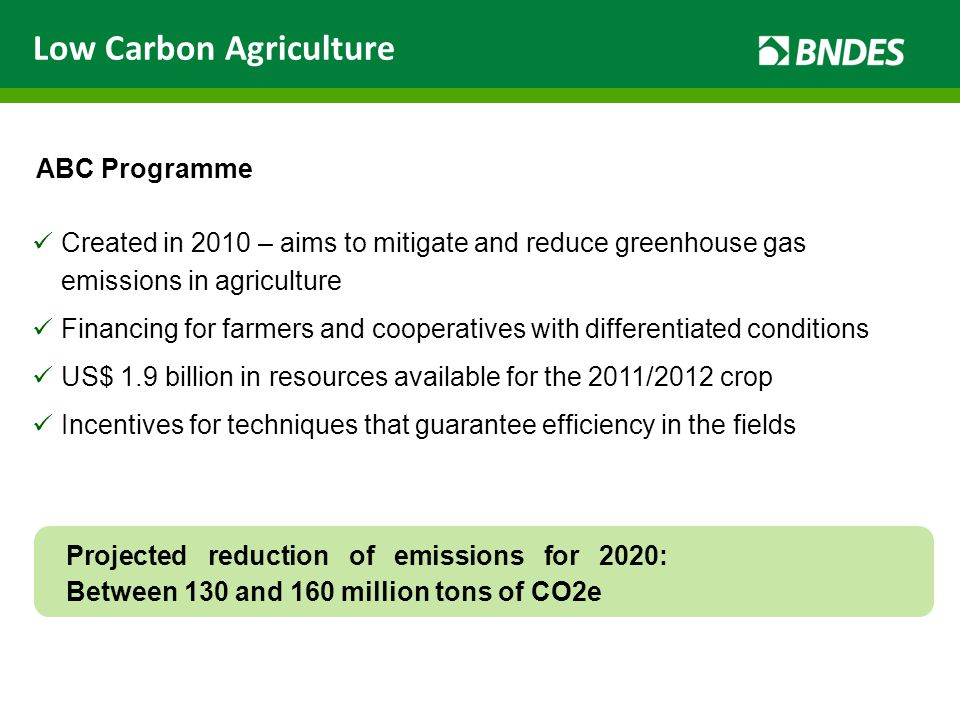 Created in 2010 – aims to mitigate and reduce greenhouse gas emissions in agriculture Financing for farmers and cooperatives with differentiated conditions US$ 1.9 billion in resources available for the 2011/2012 crop Incentives for techniques that guarantee efficiency in the fields ABC Programme Low Carbon Agriculture Projected reduction of emissions for 2020: Between 130 and 160 million tons of CO2e