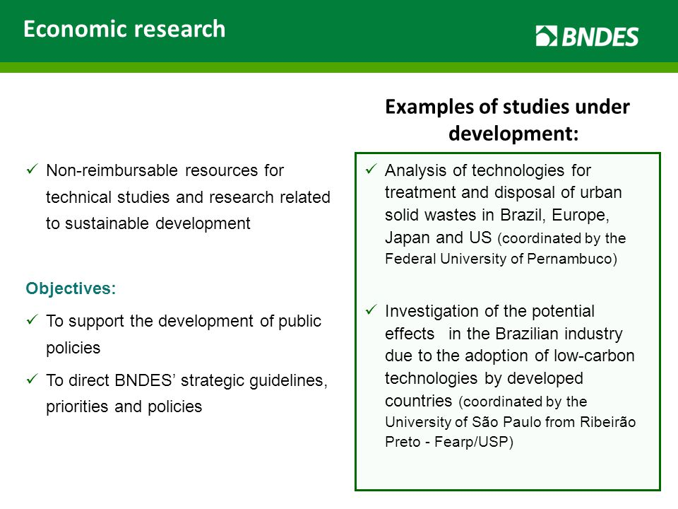 Non-reimbursable resources for technical studies and research related to sustainable development Objectives: To support the development of public policies To direct BNDES' strategic guidelines, priorities and policies Analysis of technologies for treatment and disposal of urban solid wastes in Brazil, Europe, Japan and US (coordinated by the Federal University of Pernambuco) Investigation of the potential effects in the Brazilian industry due to the adoption of low-carbon technologies by developed countries (coordinated by the University of São Paulo from Ribeirão Preto - Fearp/USP) Economic research Examples of studies under development: