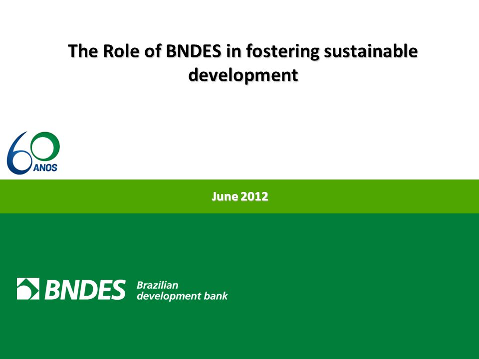 The Role of BNDES in fostering sustainable development June 2012