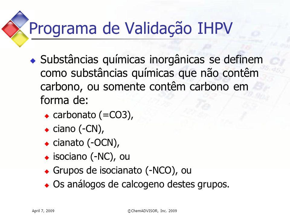 April 7, 2009©ChemADVISOR, Inc. 2009 Programa de Validação IHPV  Substâncias químicas inorgânicas se definem como substâncias químicas que não contêm