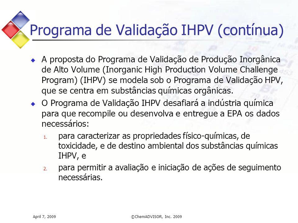 April 7, 2009©ChemADVISOR, Inc. 2009 Programa de Validação IHPV (contínua)  A proposta do Programa de Validação de Produção Inorgânica de Alto Volume