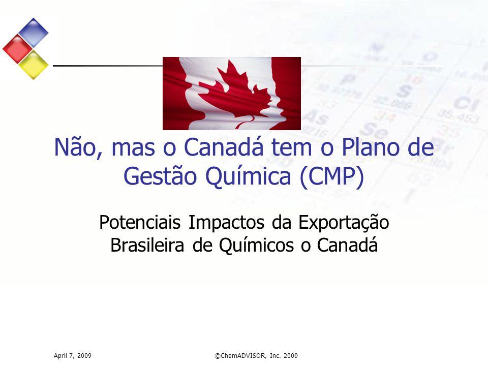 Potenciais Impactos da Exportação Brasileira de Químicos o Canadá Não, mas o Canadá tem o Plano de Gestão Química (CMP) April 7, 2009©ChemADVISOR, Inc