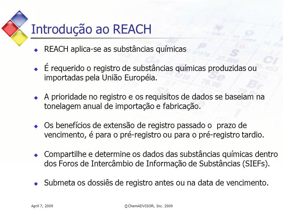 April 7, 2009©ChemADVISOR, Inc. 2009 Introdução ao REACH  REACH aplica-se as substâncias químicas  É requerido o registro de substâncias químicas pr