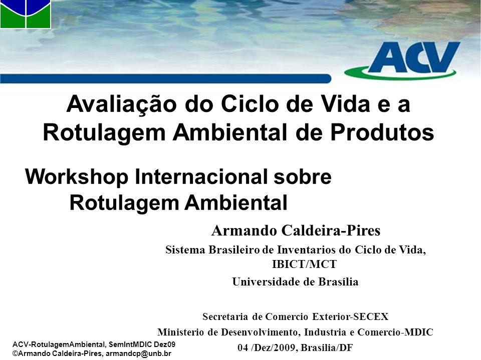 ACV-RotulagemAmbiental, SemIntMDIC Dez09 ©Armando Caldeira-Pires, armandcp@unb.br Workshop Internacional sobre Rotulagem Ambiental Avaliação do Ciclo