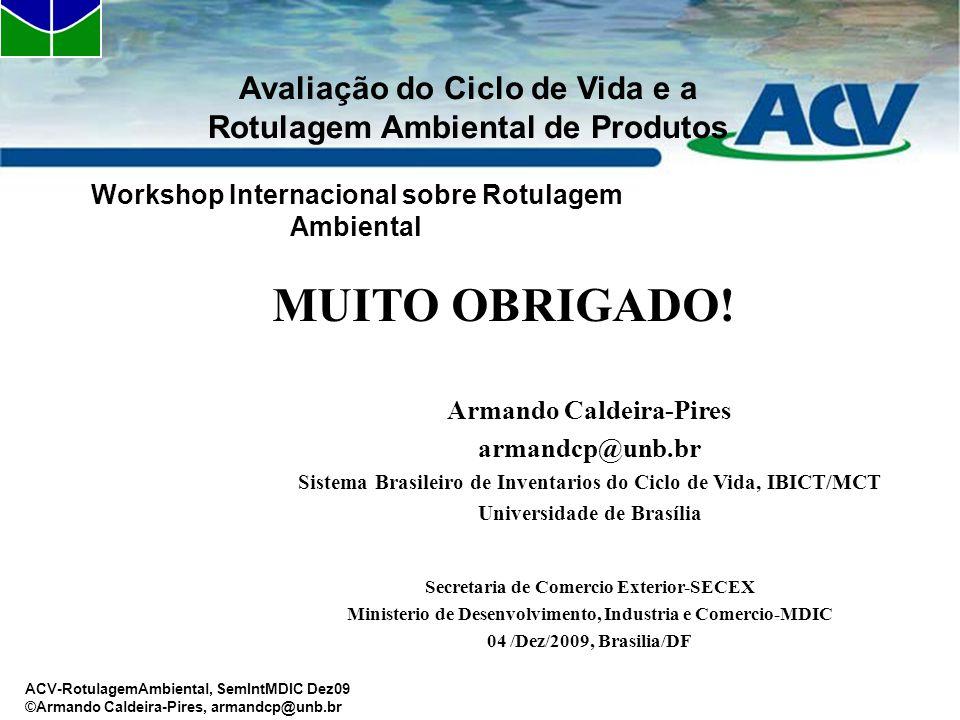 Workshop Internacional sobre Rotulagem Ambiental Avaliação do Ciclo de Vida e a Rotulagem Ambiental de Produtos MUITO OBRIGADO! Armando Caldeira-Pires