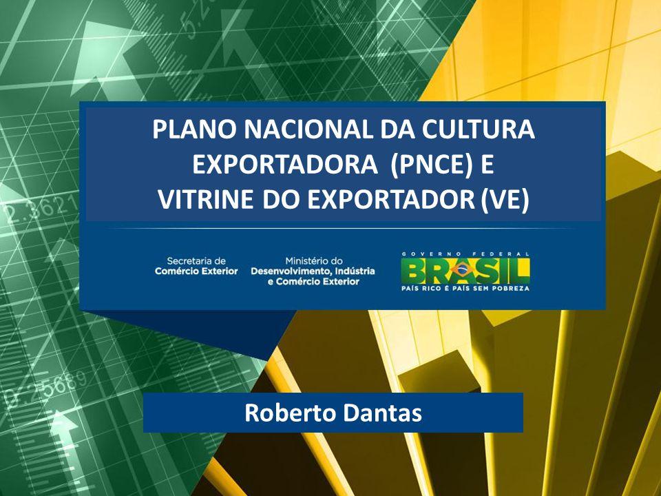 PLANO NACIONAL DA CULTURA EXPORTADORA (PNCE) E VITRINE DO EXPORTADOR (VE) Roberto Dantas