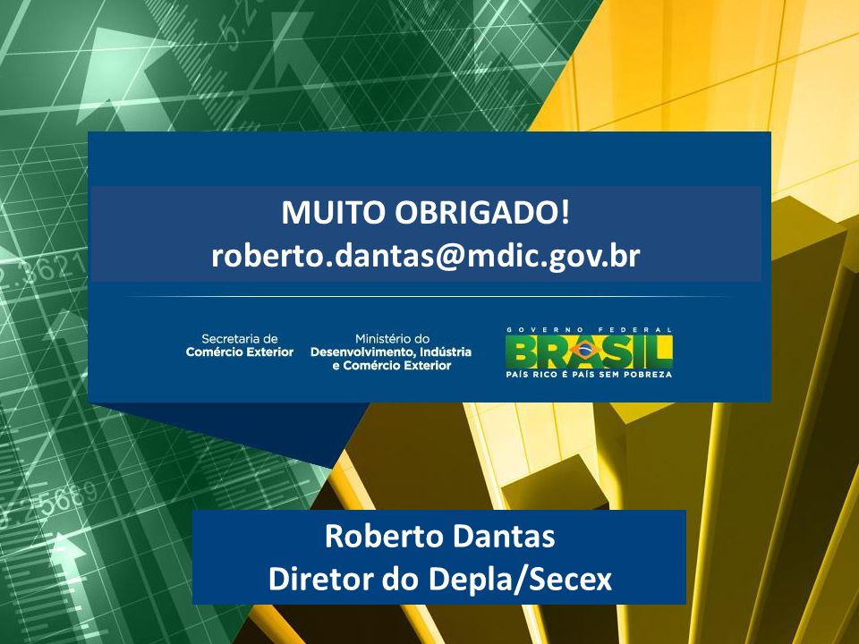 MUITO OBRIGADO! roberto.dantas@mdic.gov.br Roberto Dantas Diretor do Depla/Secex