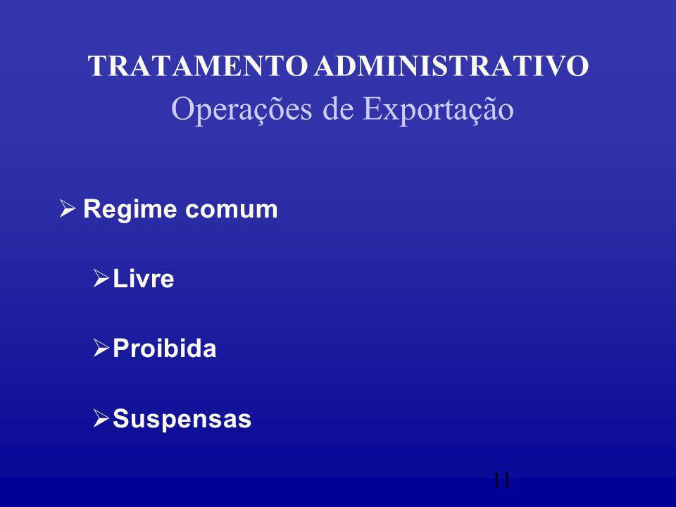 11 TRATAMENTO ADMINISTRATIVO Operações de Exportação  Regime comum  Livre  Proibida  Suspensas