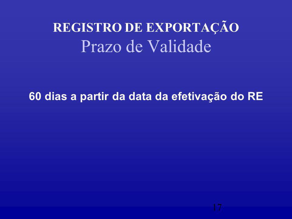 17 REGISTRO DE EXPORTAÇÃO Prazo de Validade 60 dias a partir da data da efetivação do RE