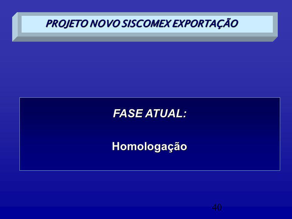 40 PROJETO NOVO SISCOMEX EXPORTAÇÃO FASE ATUAL: Homologação