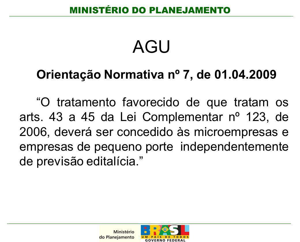 """MINISTÉRIO DO PLANEJAMENTO AGU Orientação Normativa nº 7, de 01.04.2009 """"O tratamento favorecido de que tratam os arts. 43 a 45 da Lei Complementar nº"""