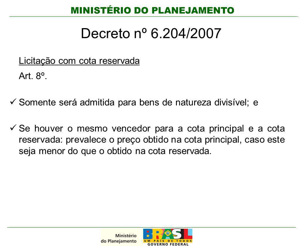 MINISTÉRIO DO PLANEJAMENTO Decreto nº 6.204/2007 Licitação com cota reservada Art. 8º. Somente será admitida para bens de natureza divisível; e Se hou