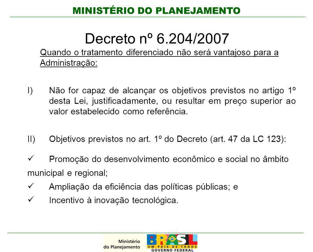 MINISTÉRIO DO PLANEJAMENTO Decreto nº 6.204/2007 Quando o tratamento diferenciado não será vantajoso para a Administração: I)Não for capaz de alcançar