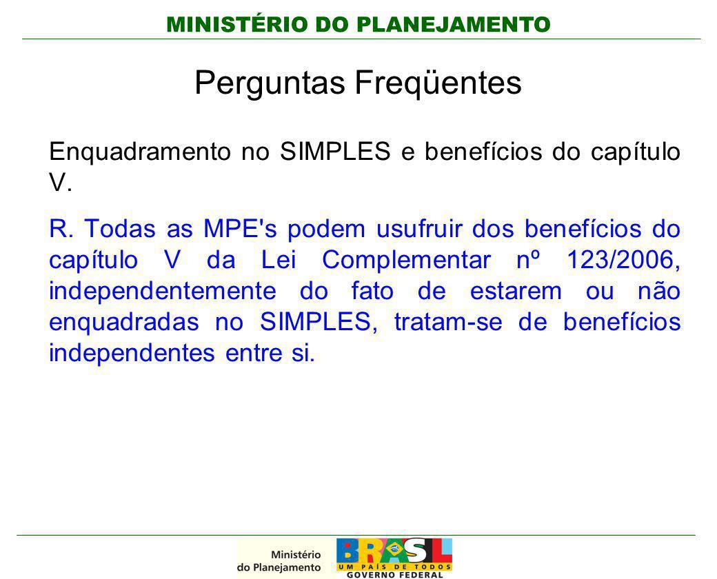MINISTÉRIO DO PLANEJAMENTO Perguntas Freqüentes Enquadramento no SIMPLES e benefícios do capítulo V. R. Todas as MPE's podem usufruir dos benefícios d