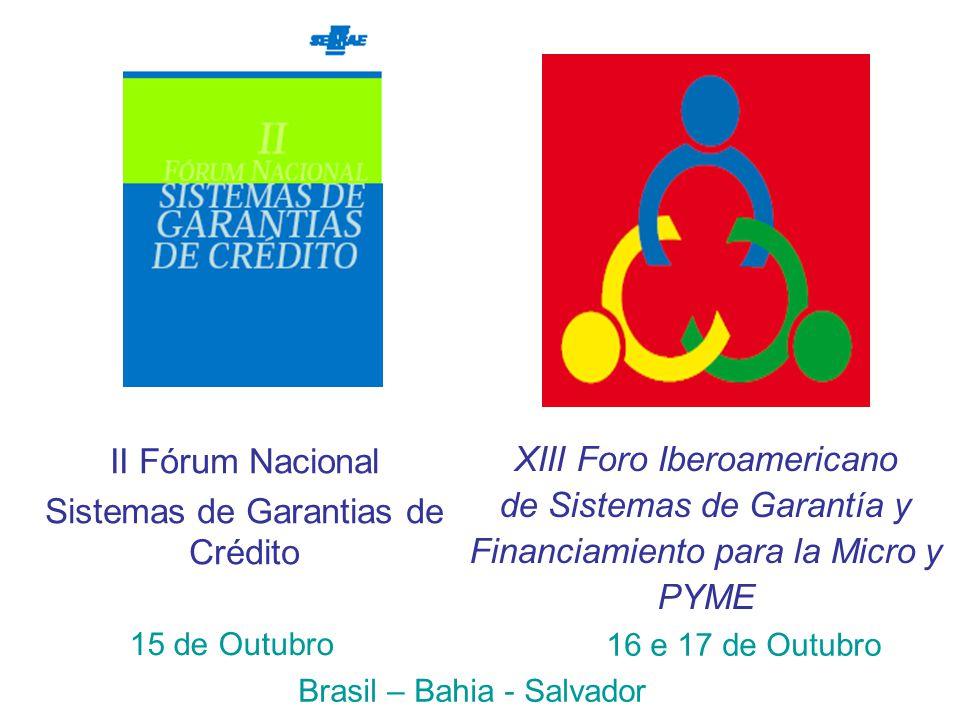 XIII Foro Iberoamericano de Sistemas de Garantía y Financiamiento para la Micro y PYME II Fórum Nacional Sistemas de Garantias de Crédito 15 de Outubro Brasil – Bahia - Salvador 16 e 17 de Outubro