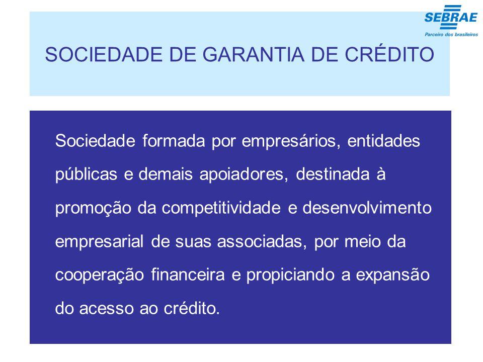 SOCIEDADE DE GARANTIA DE CRÉDITO Sociedade formada por empresários, entidades públicas e demais apoiadores, destinada à promoção da competitividade e desenvolvimento empresarial de suas associadas, por meio da cooperação financeira e propiciando a expansão do acesso ao crédito.