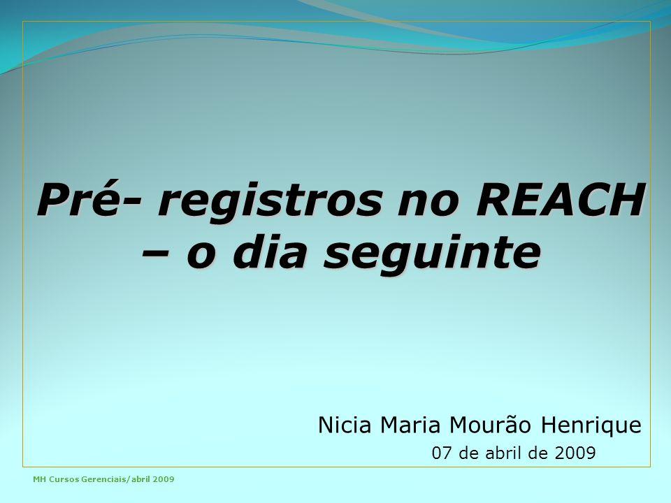 Pré- registros no REACH – o dia seguinte Nicia Maria Mourão Henrique 07 de abril de 2009 MH Cursos Gerenciais/abril 2009