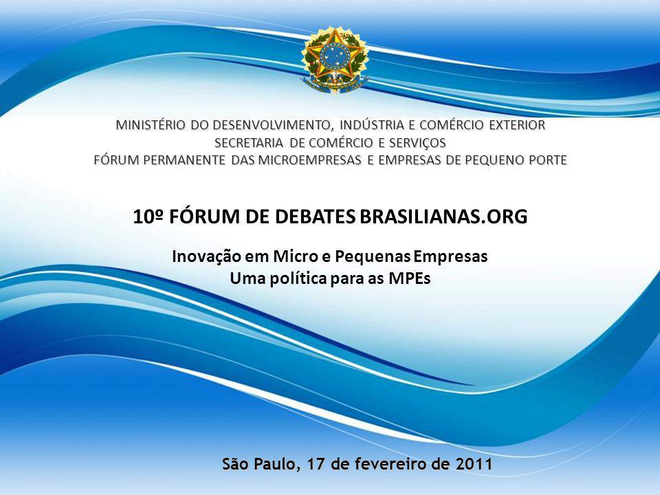 10º FÓRUM DE DEBATES BRASILIANAS.ORG Inovação em Micro e Pequenas Empresas Uma política para as MPEs MINISTÉRIO DO DESENVOLVIMENTO, INDÚSTRIA E COMÉRCIO EXTERIOR SECRETARIA DE COMÉRCIO E SERVIÇOS FÓRUM PERMANENTE DAS MICROEMPRESAS E EMPRESAS DE PEQUENO PORTE São Paulo, 17 de fevereiro de 2011