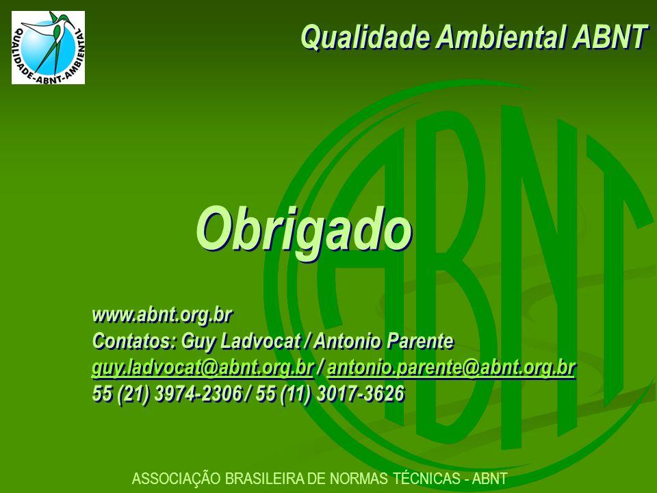Obrigado www.abnt.org.br Contatos: Guy Ladvocat / Antonio Parente guy.ladvocat@abnt.org.brguy.ladvocat@abnt.org.br / antonio.parente@abnt.org.brantonio.parente@abnt.org.br 55 (21) 3974-2306 / 55 (11) 3017-3626 www.abnt.org.br Contatos: Guy Ladvocat / Antonio Parente guy.ladvocat@abnt.org.brguy.ladvocat@abnt.org.br / antonio.parente@abnt.org.brantonio.parente@abnt.org.br 55 (21) 3974-2306 / 55 (11) 3017-3626 ASSOCIAÇÃO BRASILEIRA DE NORMAS TÉCNICAS - ABNT Qualidade Ambiental ABNT
