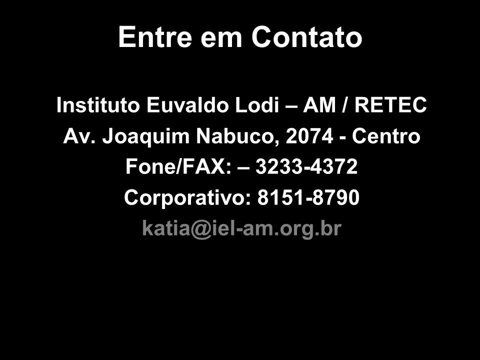 Entre em Contato Instituto Euvaldo Lodi – AM / RETEC Av. Joaquim Nabuco, 2074 - Centro Fone/FAX: – 3233-4372 Corporativo: 8151-8790 katia@iel-am.org.b