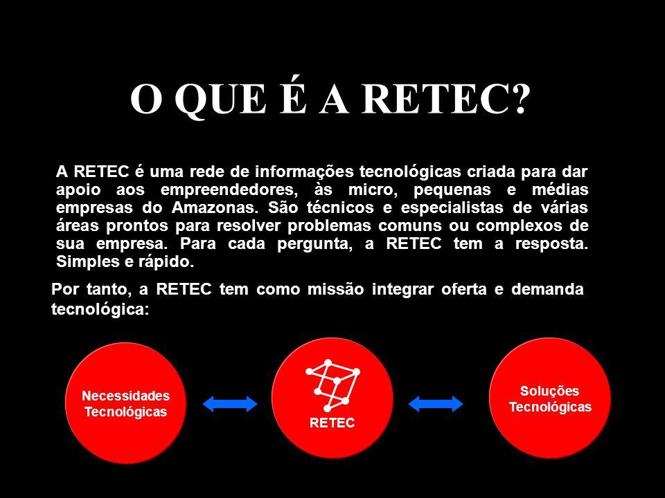 O QUE É A RETEC? A RETEC é uma rede de informações tecnológicas criada para dar apoio aos empreendedores, às micro, pequenas e médias empresas do Amaz