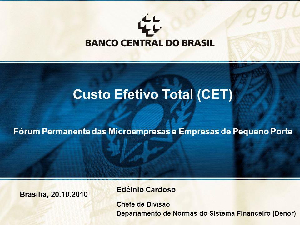 1 Brasília, 20.10.2010 Custo Efetivo Total (CET) Fórum Permanente das Microempresas e Empresas de Pequeno Porte Edélnio Cardoso Chefe de Divisão Departamento de Normas do Sistema Financeiro (Denor)