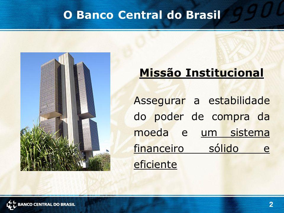 2 Missão Institucional Assegurar a estabilidade do poder de compra da moeda e um sistema financeiro sólido e eficiente O Banco Central do Brasil