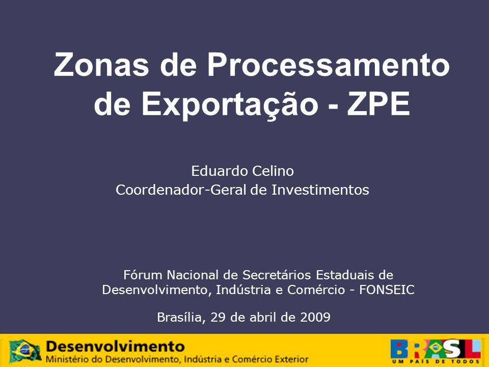 Zonas de Processamento de Exportação - ZPE Eduardo Celino Coordenador-Geral de Investimentos Fórum Nacional de Secretários Estaduais de Desenvolvimento, Indústria e Comércio - FONSEIC Brasília, 29 de abril de 2009