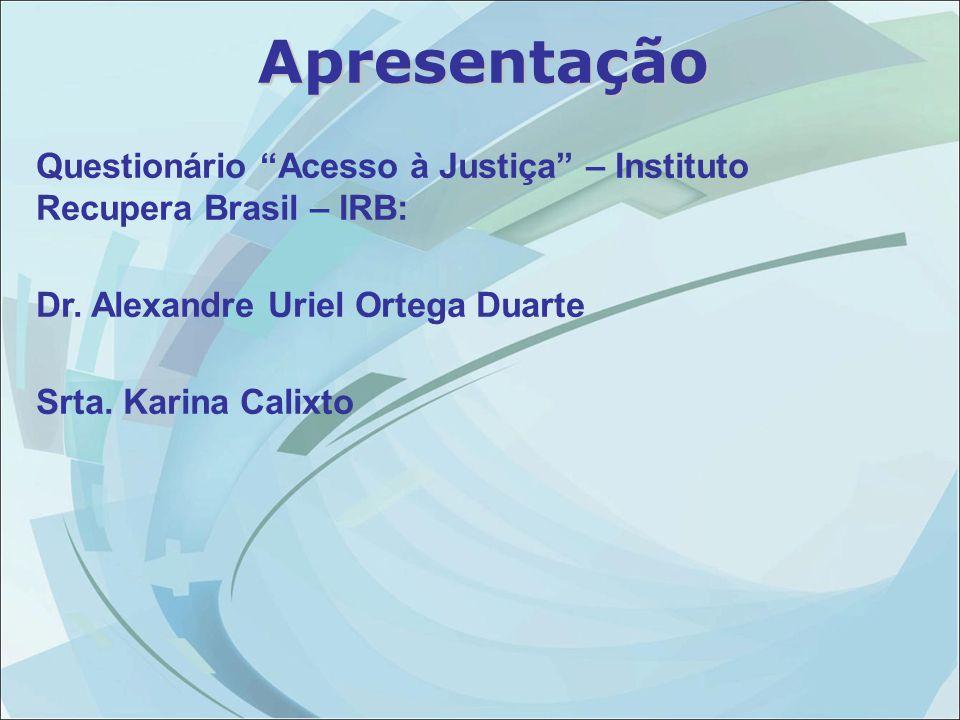 """Questionário """"Acesso à Justiça"""" – Instituto Recupera Brasil – IRB: Dr. Alexandre Uriel Ortega Duarte Srta. Karina Calixto Apresentação"""
