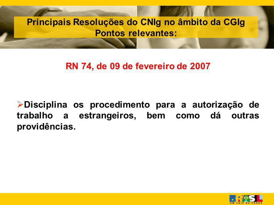 Principais Resoluções do CNIg no âmbito da CGIg Pontos relevantes: RN 74, de 09 de fevereiro de 2007  Disciplina os procedimento para a autorização de trabalho a estrangeiros, bem como dá outras providências.