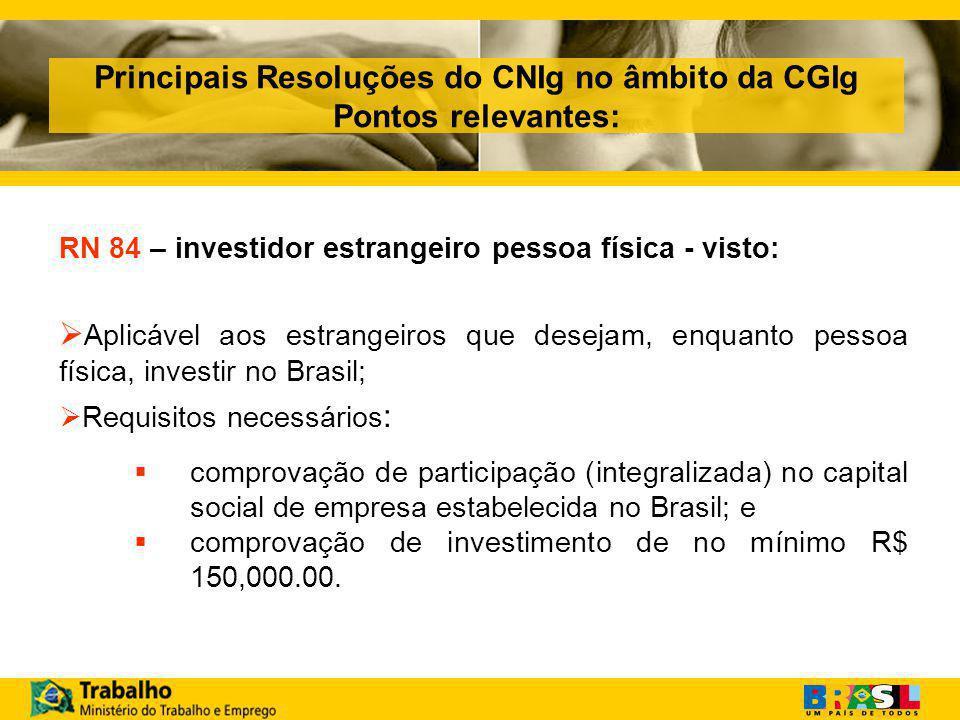 Principais Resoluções do CNIg no âmbito da CGIg Pontos relevantes: RN 84 – investidor estrangeiro pessoa física - visto:  Aplicável aos estrangeiros que desejam, enquanto pessoa física, investir no Brasil;  Requisitos necessários :  comprovação de participação (integralizada) no capital social de empresa estabelecida no Brasil; e  comprovação de investimento de no mínimo R$ 150,000.00.