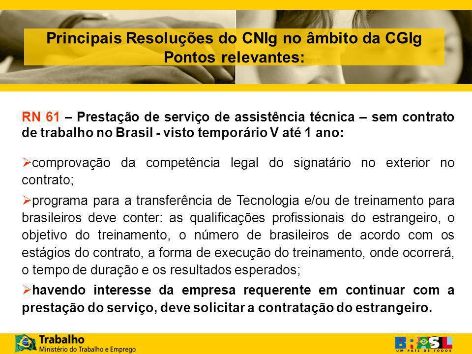 Principais Resoluções do CNIg no âmbito da CGIg Pontos relevantes: RN 61 – Prestação de serviço de assistência técnica – sem contrato de trabalho no Brasil - visto temporário V até 1 ano:  comprovação da competência legal do signatário no exterior no contrato;  programa para a transferência de Tecnologia e/ou de treinamento para brasileiros deve conter: as qualificações profissionais do estrangeiro, o objetivo do treinamento, o número de brasileiros de acordo com os estágios do contrato, a forma de execução do treinamento, onde ocorrerá, o tempo de duração e os resultados esperados;  havendo interesse da empresa requerente em continuar com a prestação do serviço, deve solicitar a contratação do estrangeiro.
