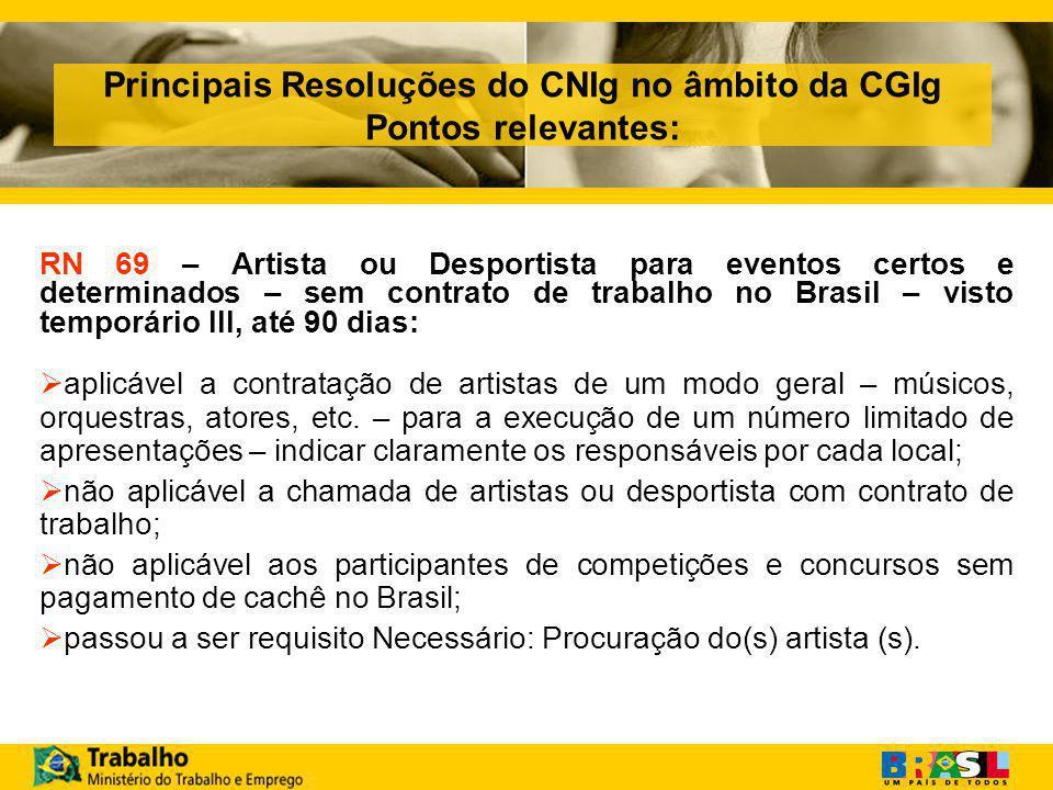 Principais Resoluções do CNIg no âmbito da CGIg Pontos relevantes: RN 69 – Artista ou Desportista para eventos certos e determinados – sem contrato de trabalho no Brasil – visto temporário III, até 90 dias:  aplicável a contratação de artistas de um modo geral – músicos, orquestras, atores, etc.
