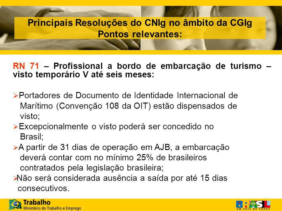 Principais Resoluções do CNIg no âmbito da CGIg Pontos relevantes: RN 71 – Profissional a bordo de embarcação de turismo – visto temporário V até seis meses:  Portadores de Documento de Identidade Internacional de Marítimo (Convenção 108 da OIT) estão dispensados de visto;  Excepcionalmente o visto poderá ser concedido no Brasil;  A partir de 31 dias de operação em AJB, a embarcação deverá contar com no mínimo 25% de brasileiros contratados pela legislação brasileira;  Não será considerada ausência a saída por até 15 dias consecutivos.
