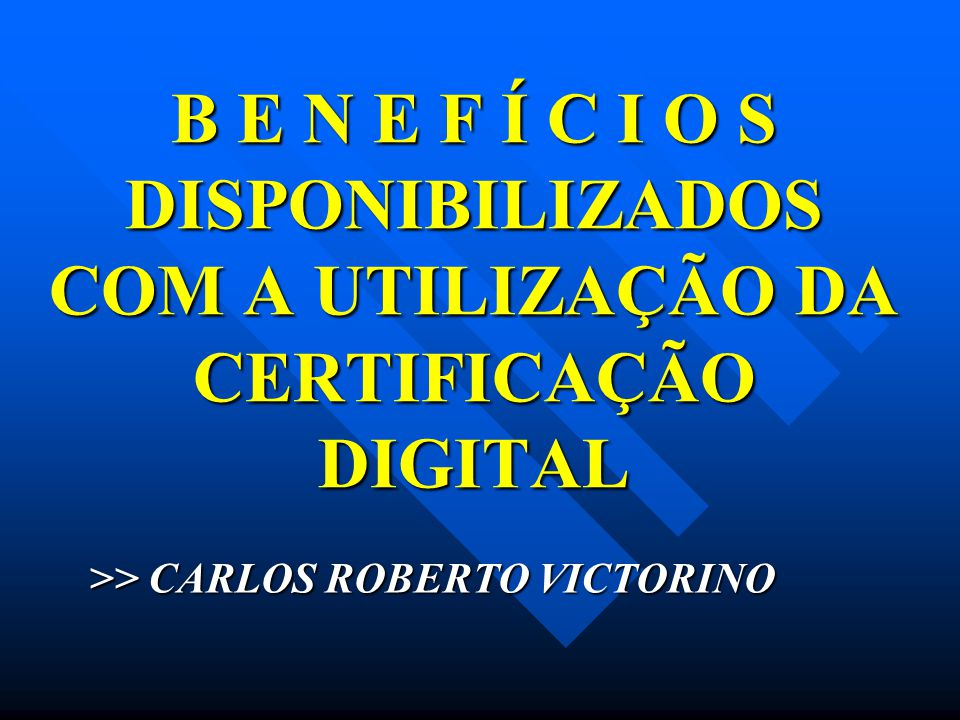 B E N E F Í C I O S DISPONIBILIZADOS COM A UTILIZAÇÃO DA CERTIFICAÇÃO DIGITAL >> CARLOS ROBERTO VICTORINO