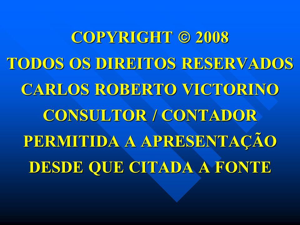 COPYRIGHT  2008 TODOS OS DIREITOS RESERVADOS CARLOS ROBERTO VICTORINO CONSULTOR / CONTADOR PERMITIDA A APRESENTAÇÃO DESDE QUE CITADA A FONTE